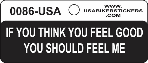 IF YOU THINK YOU FEEL GOOD YOU SHOULD FEEL ME HELMET STICKER