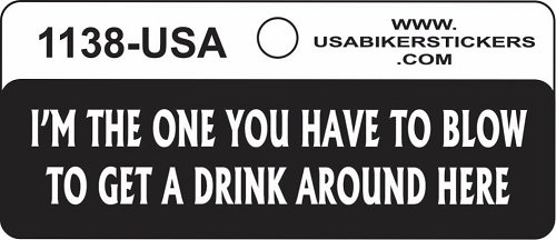 I'M THE ONE YOU HAVE TO BLOW TO GET A DRINK AROUND HERE HELMET STICKER